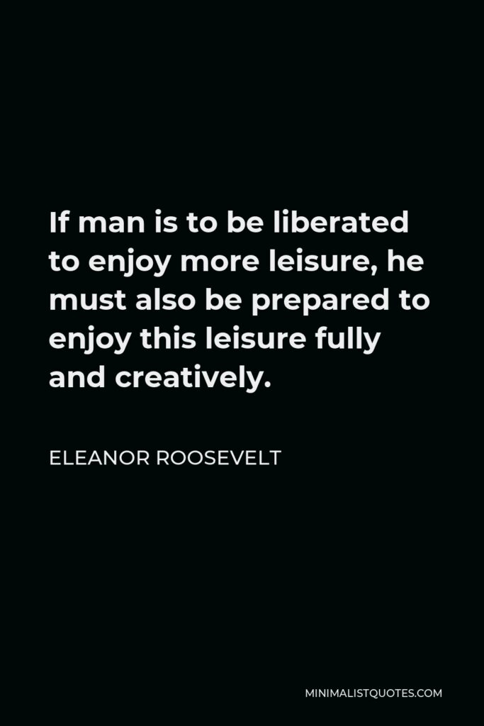 Eleanor Roosevelt Quote - If man is to be liberated to enjoy more leisure, he must also be prepared to enjoy this leisure fully and creatively.