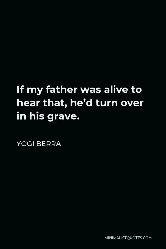 Yogi Berra Quote - If my father was alive to hear that, he'd turn over in his grave.