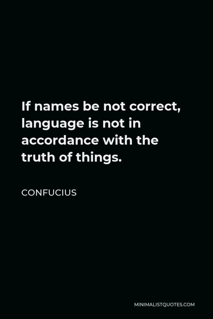 Confucius Quote - If names be not correct, language is not in accordance with the truth of things.