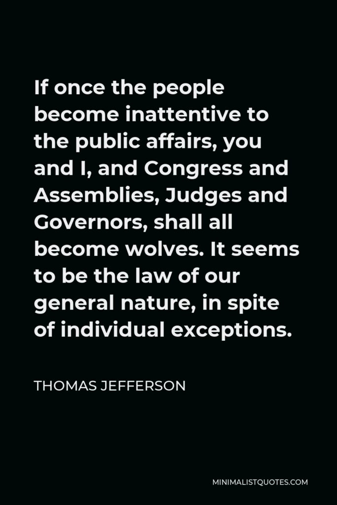 Thomas Jefferson Quote - If once the people become inattentive to the public affairs, you and I, and Congress and Assemblies, Judges and Governors, shall all become wolves. It seems to be the law of our general nature, in spite of individual exceptions.