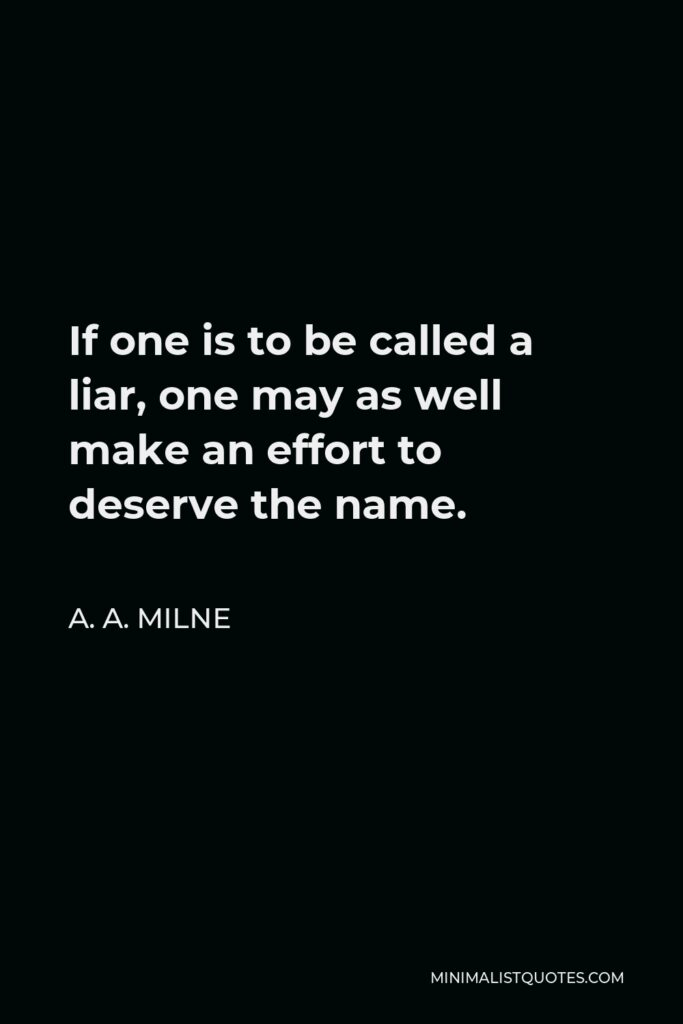 A. A. Milne Quote - If one is to be called a liar, one may as well make an effort to deserve the name.