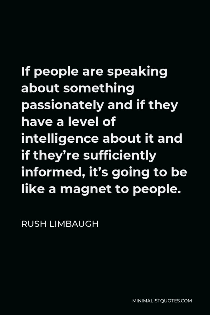 Rush Limbaugh Quote - If people are speaking about something passionately and if they have a level of intelligence about it and if they're sufficiently informed, it's going to be like a magnet to people.