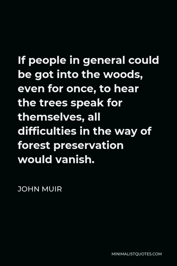 John Muir Quote - If people in general could be got into the woods, even for once, to hear the trees speak for themselves, all difficulties in the way of forest preservation would vanish.