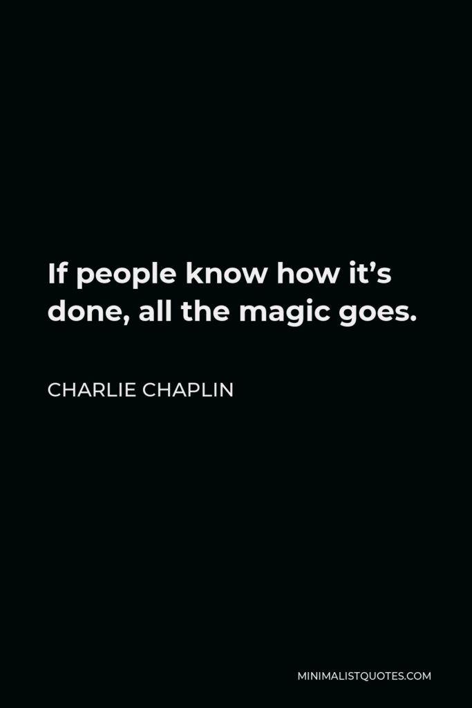 Charlie Chaplin Quote - If people know how it's done, all the magic goes.