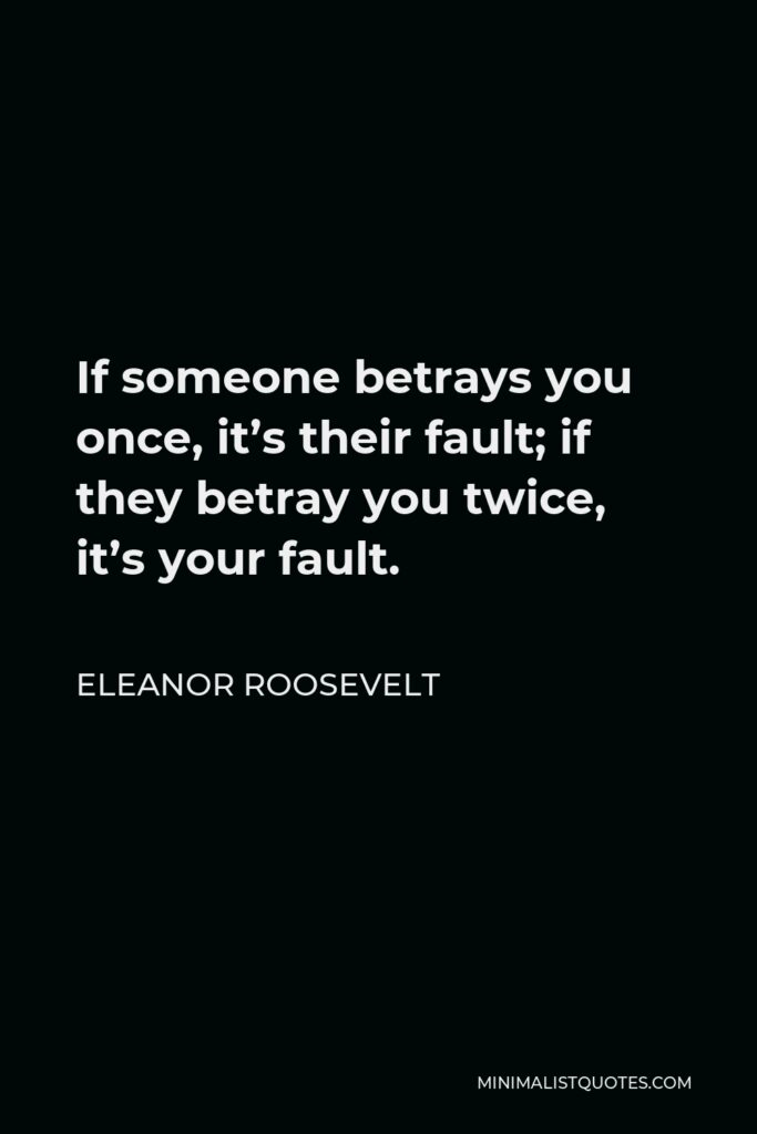 Eleanor Roosevelt Quote - If someone betrays you once, it's their fault; if they betray you twice, it's your fault.