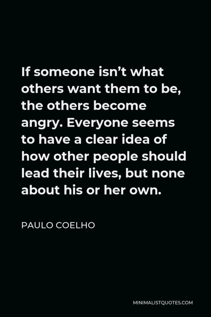 Paulo Coelho Quote - If someone isn't what others want them to be, the others become angry. Everyone seems to have a clear idea of how other people should lead their lives, but none about his or her own.
