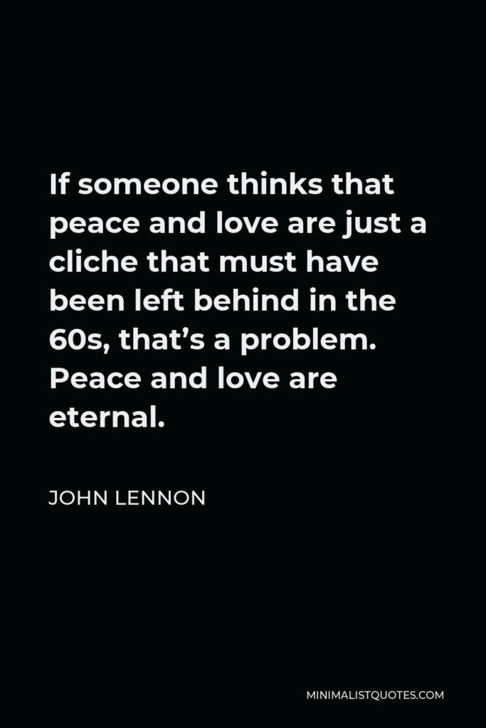 John Lennon Quote - If someone thinks that peace and love are just a cliche that must have been left behind in the 60s, that's a problem. Peace and love are eternal.