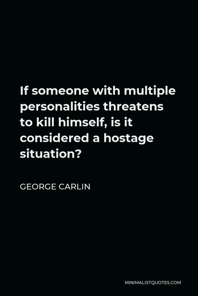 George Carlin Quote - If someone with multiple personalities threatens to kill himself, is it considered a hostage situation?