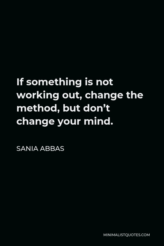 Sania Abbas Quote - If something is not working out, change the method, but don't change your mind.