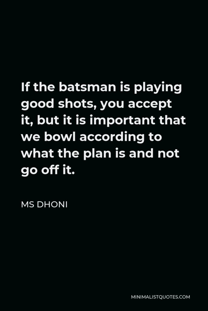 MS Dhoni Quote - If the batsman is playing good shots, you accept it, but it is important that we bowl according to what the plan is and not go off it.