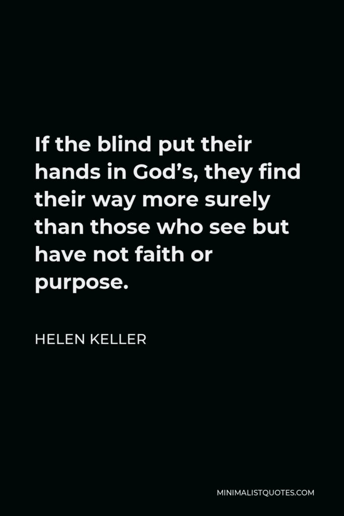 Helen Keller Quote - If the blind put their hands in God's, they find their way more surely than those who see but have not faith or purpose.