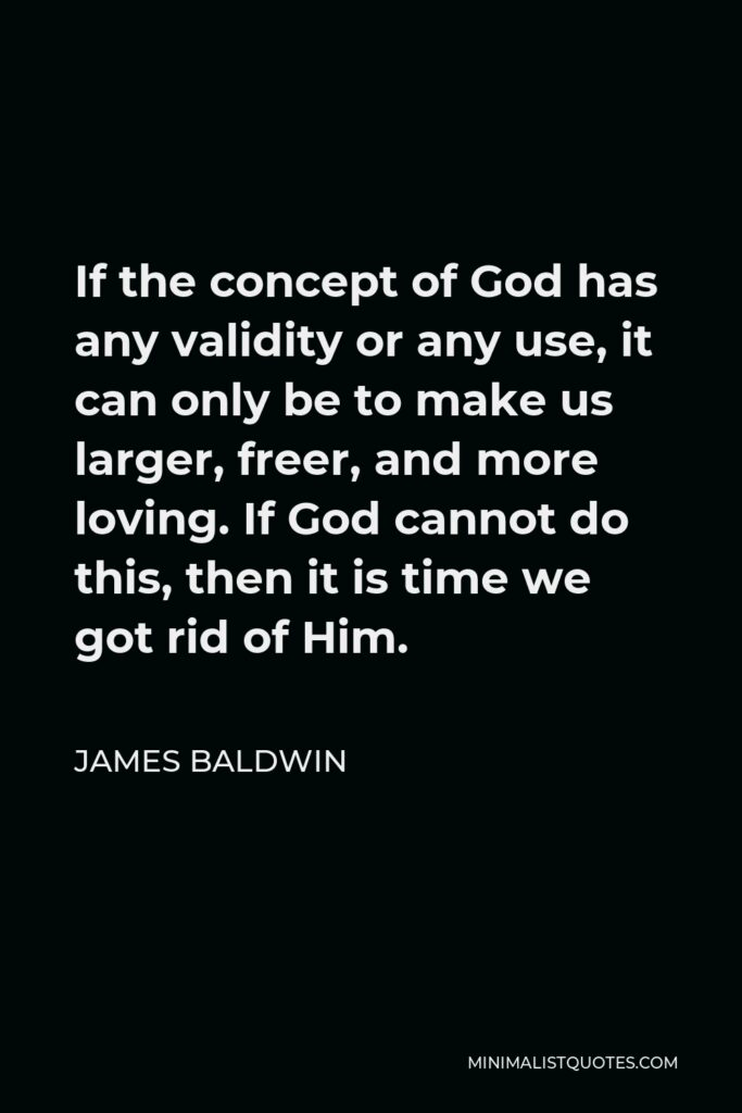 James Baldwin Quote - If the concept of God has any validity or any use, it can only be to make us larger, freer, and more loving. If God cannot do this, then it is time we got rid of Him.