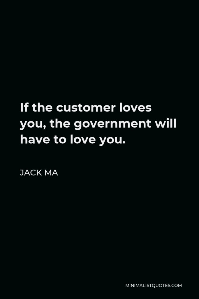 Jack Ma Quote - If the customer loves you, the government will have to love you.