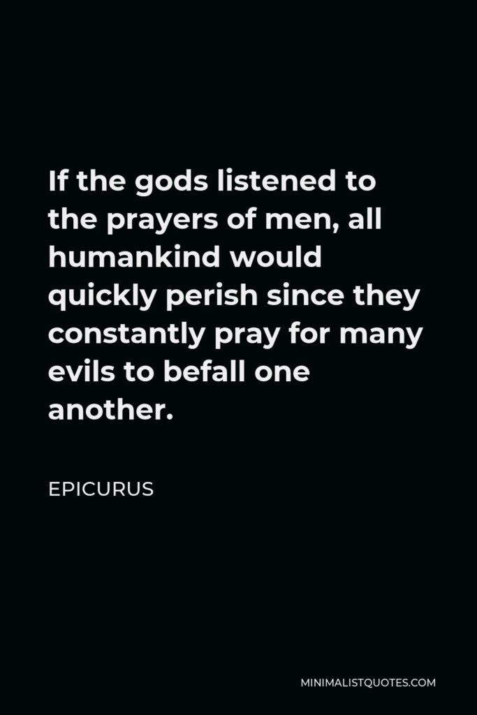 Epicurus Quote - If the gods listened to the prayers of men, all humankind would quickly perish since they constantly pray for many evils to befall one another.