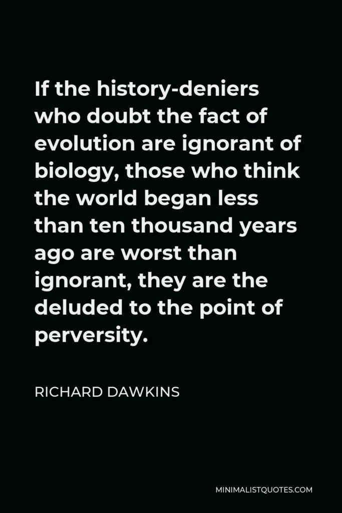Richard Dawkins Quote - If the history-deniers who doubt the fact of evolution are ignorant of biology, those who think the world began less than ten thousand years ago are worst than ignorant, they are the deluded to the point of perversity.