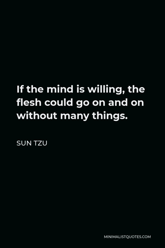 Sun Tzu Quote - If the mind is willing, the flesh could go on and on without many things.