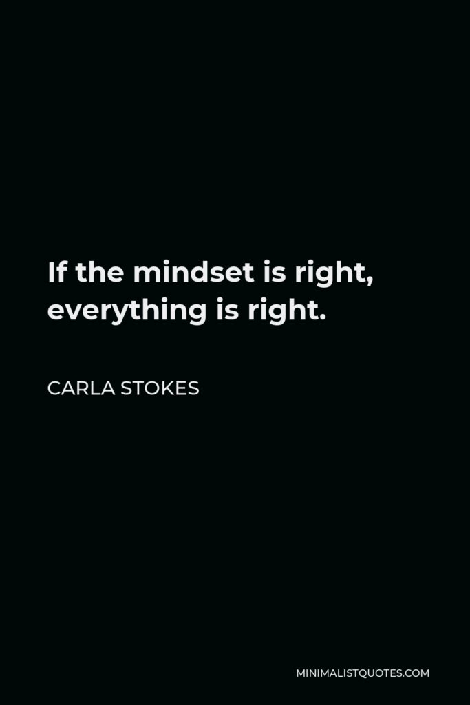 Carla Stokes Quote - If the mindset is right, everything is right.