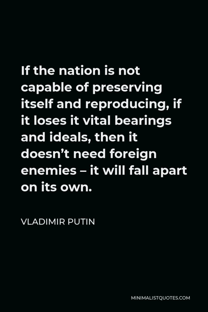 Vladimir Putin Quote - If the nation is not capable of preserving itself and reproducing, if it loses it vital bearings and ideals, then it doesn't need foreign enemies – it will fall apart on its own.
