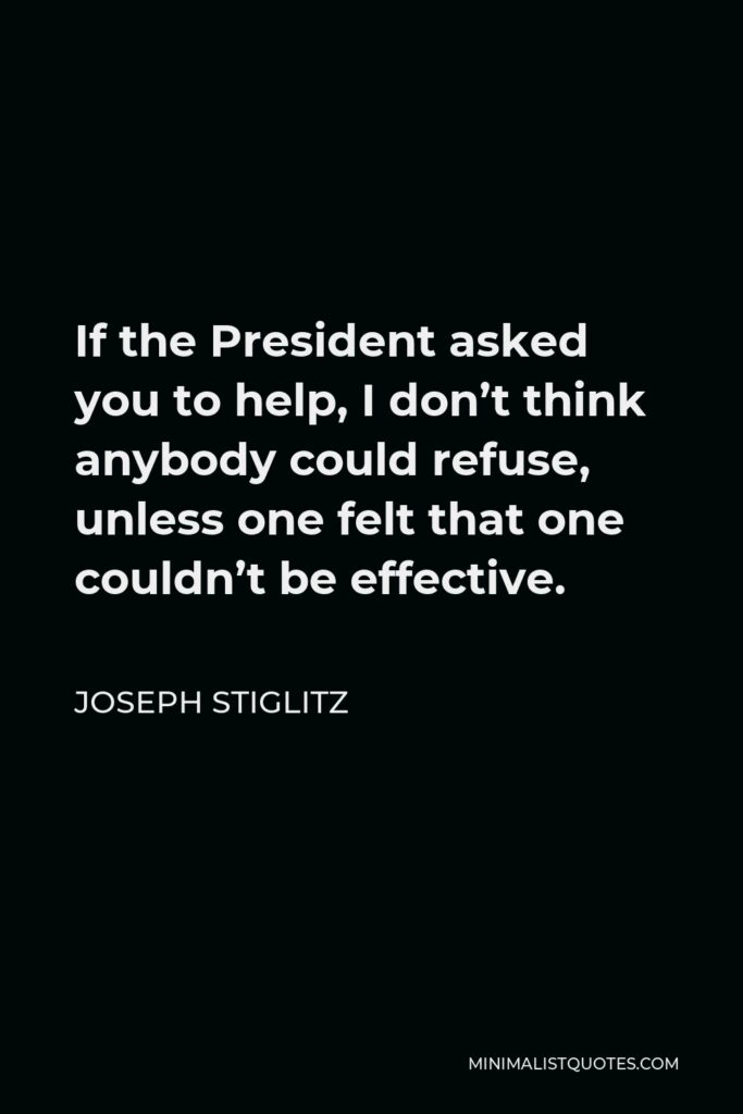 Joseph Stiglitz Quote - If the President asked you to help, I don't think anybody could refuse, unless one felt that one couldn't be effective.