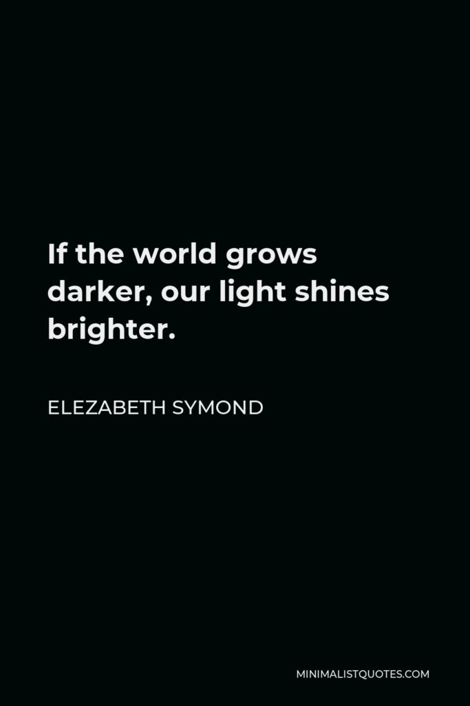 Elezabeth Symond Quote - If the world grows darker, our light shines brighter.