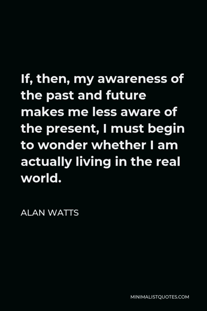 Alan Watts Quote - If, then, my awareness of the past and future makes me less aware of the present, I must begin to wonder whether I am actually living in the real world.