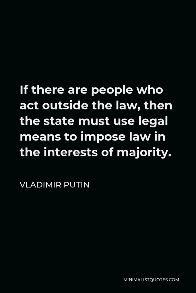 Vladimir Putin Quote - If there are people who act outside the law, then the state must use legal means to impose law in the interests of majority.