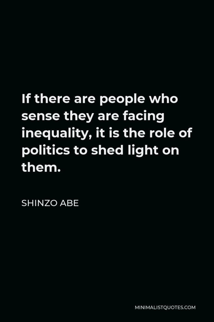 Shinzo Abe Quote - If there are people who sense they are facing inequality, it is the role of politics to shed light on them.