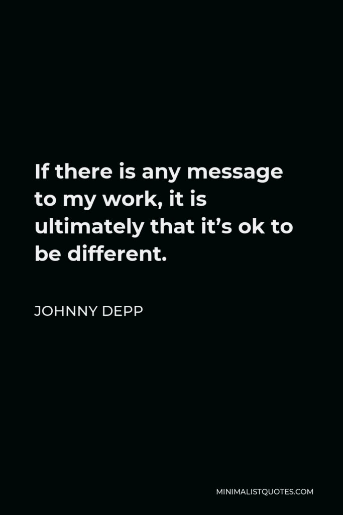 Johnny Depp Quote - If there is any message to my work, it is ultimately that it's ok to be different.