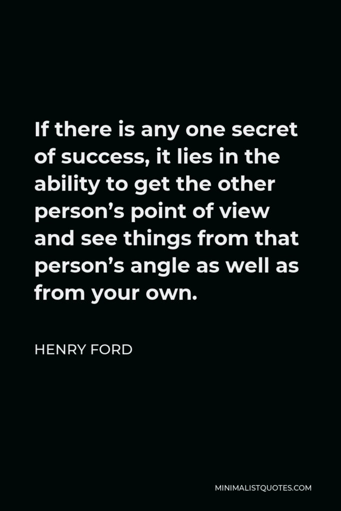Henry Ford Quote - If there is any one secret of success, it lies in the ability to get the other person's point of view and see things from that person's angle as well as from your own.