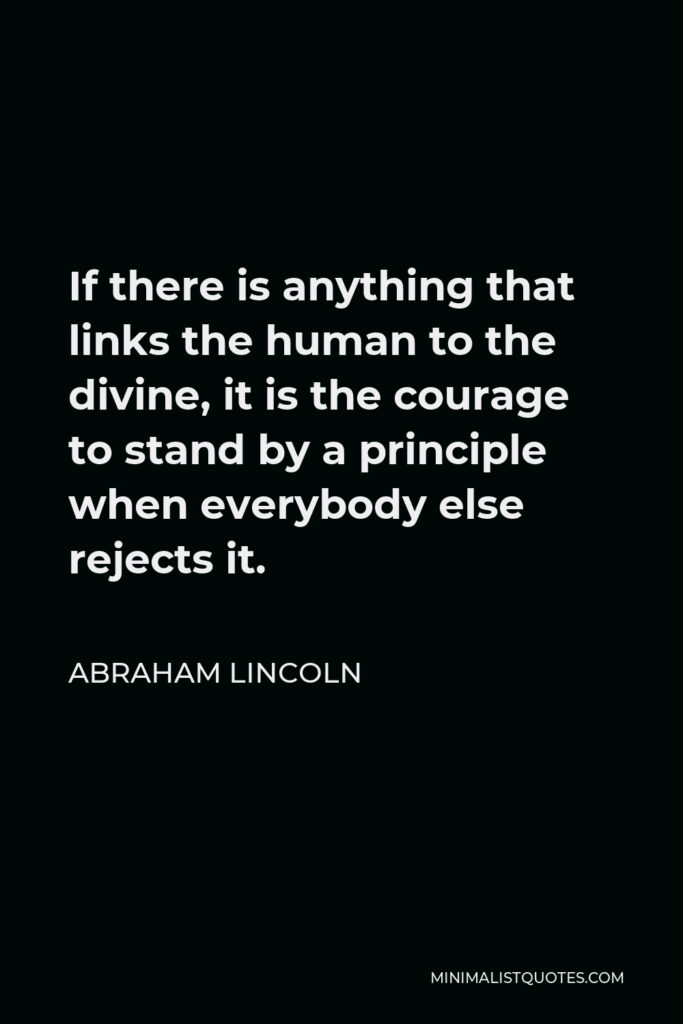 Abraham Lincoln Quote - If there is anything that links the human to the divine, it is the courage to stand by a principle when everybody else rejects it.