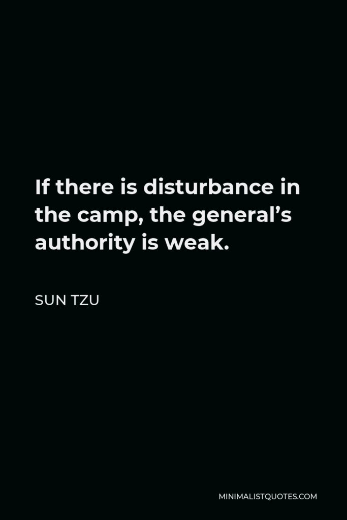 Sun Tzu Quote - If there is disturbance in the camp, the general's authority is weak.