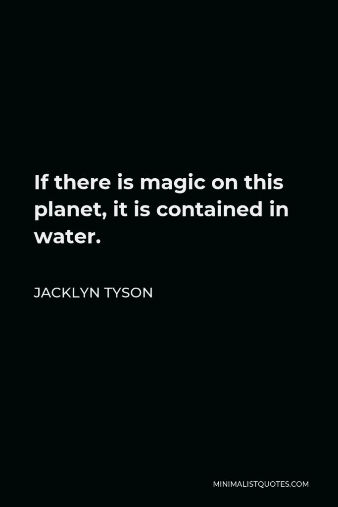 Jacklyn Tyson Quote - If there is magic on this planet, it is contained in water.