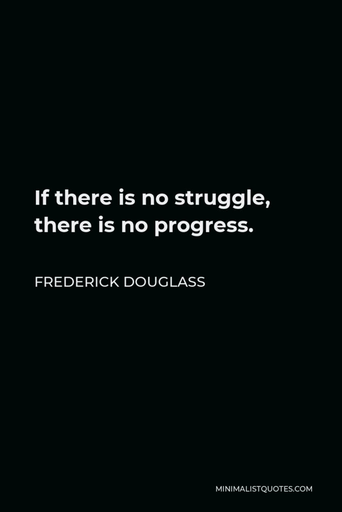 Frederick Douglass Quote - If there is no struggle, there is no progress.