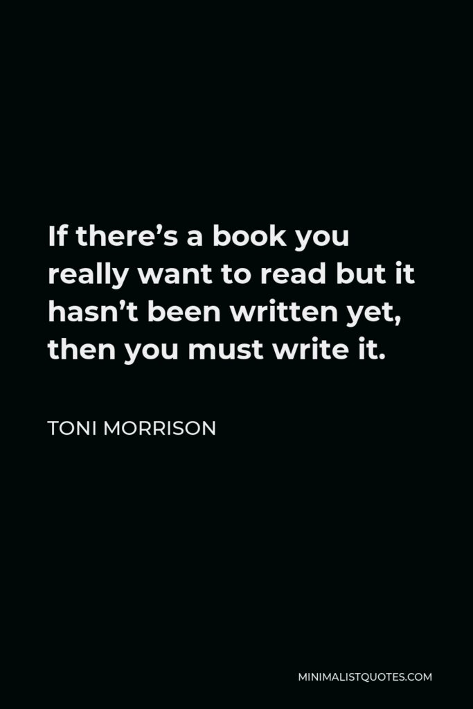 Toni Morrison Quote - If there's a book you really want to read but it hasn't been written yet, then you must write it.