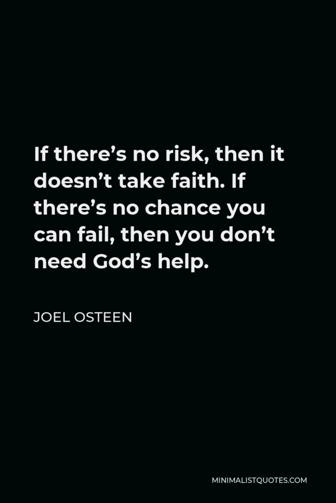 Joel Osteen Quote - If there's no risk, then it doesn't take faith. If there's no chance you can fail, then you don't need God's help.