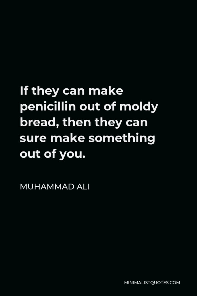 Muhammad Ali Quote - If they can make penicillin out of moldy bread, then they can sure make something out of you.