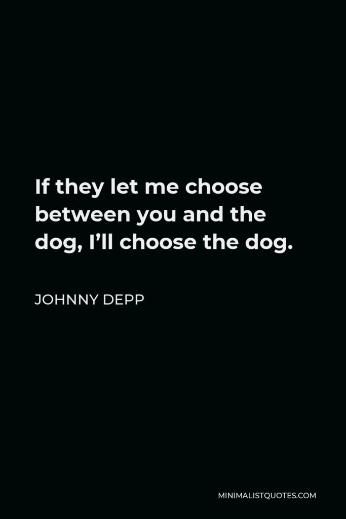 Johnny Depp Quote - If they let me choose between you and the dog, I'll choose the dog.