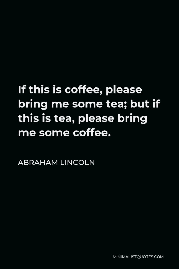 Abraham Lincoln Quote - If this is coffee, please bring me some tea; but if this is tea, please bring me some coffee.