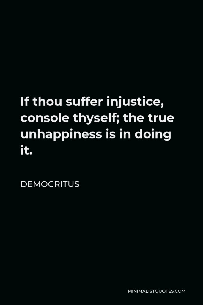 Democritus Quote - If thou suffer injustice, console thyself; the true unhappiness is in doing it.