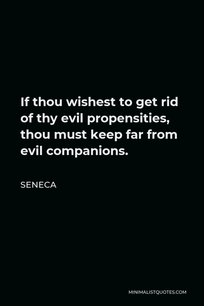 Seneca Quote - If thou wishest to get rid of thy evil propensities, thou must keep far from evil companions.