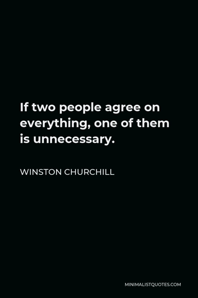 Winston Churchill Quote - If two people agree on everything, one of them is unnecessary.