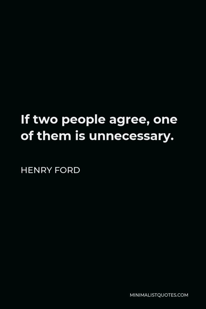 Henry Ford Quote - If two people agree, one of them is unnecessary.