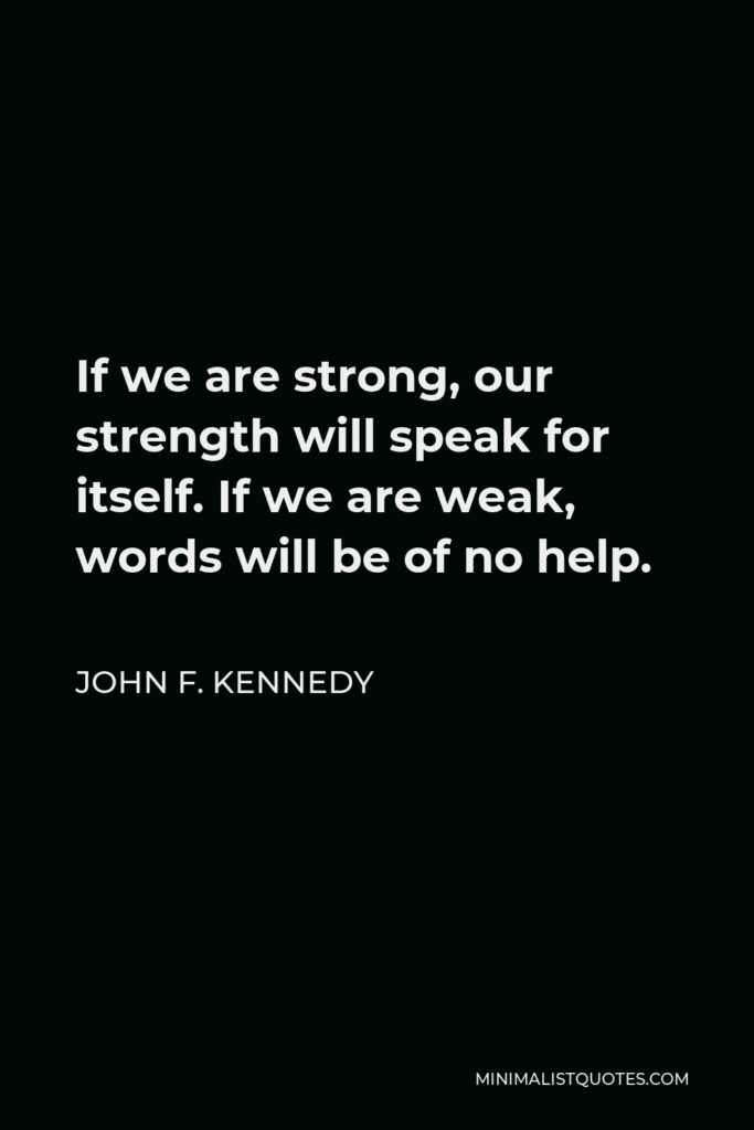 John F. Kennedy Quote - If we are strong, our strength will speak for itself. If we are weak, words will be of no help.