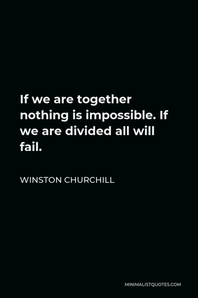 Winston Churchill Quote - If we are together nothing is impossible. If we are divided all will fail.
