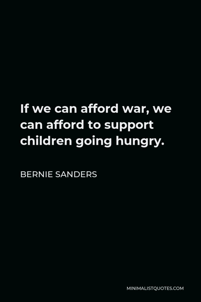 Bernie Sanders Quote - If we can afford war, we can afford to support children going hungry.