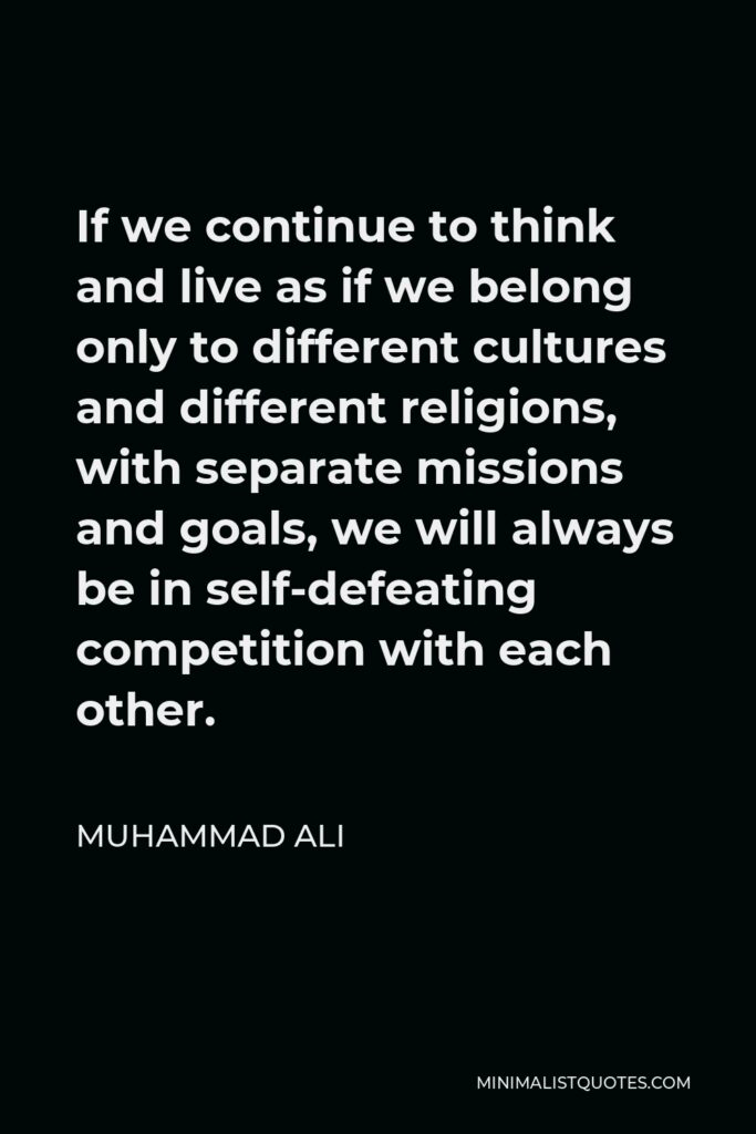 Muhammad Ali Quote - If we continue to think and live as if we belong only to different cultures and different religions, with separate missions and goals, we will always be in self-defeating competition with each other.