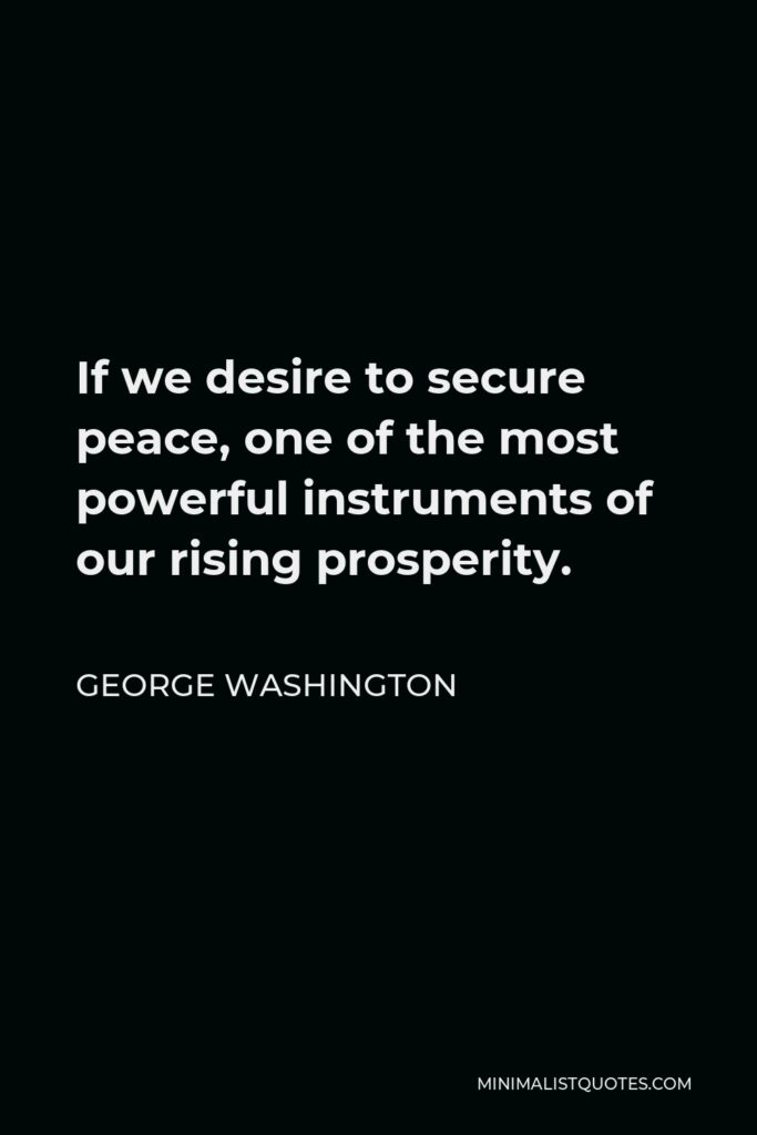 George Washington Quote - If we desire to secure peace, one of the most powerful instruments of our rising prosperity.
