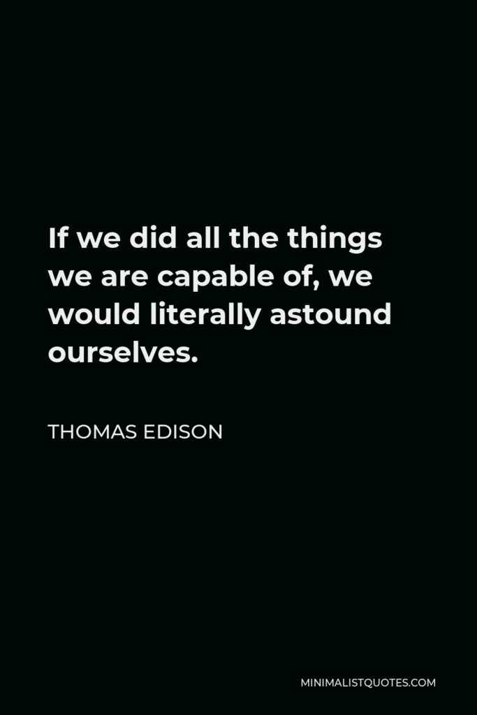 Thomas Edison Quote - If we did all the things we are capable of, we would literally astound ourselves.