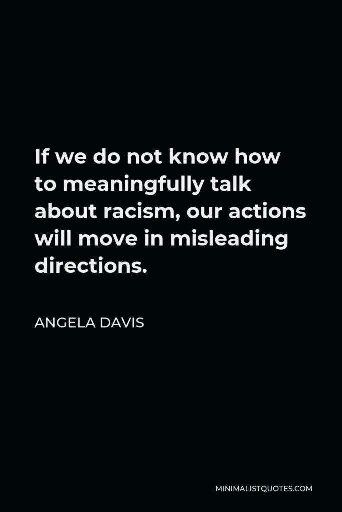 Angela Davis Quote - If we do not know how to meaningfully talk about racism, our actions will move in misleading directions.