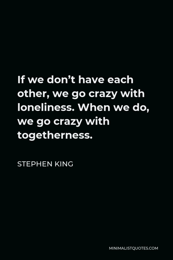 Stephen King Quote - If we don't have each other, we go crazy with loneliness. When we do, we go crazy with togetherness.